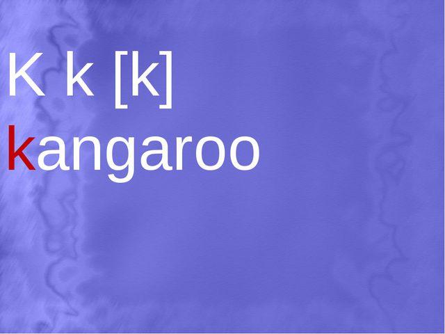 K k [k] kangaroo