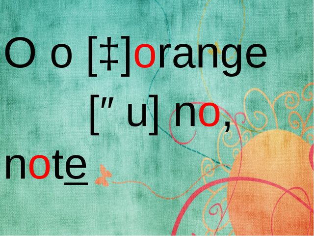O o [ɔ]orange [əu] no, note