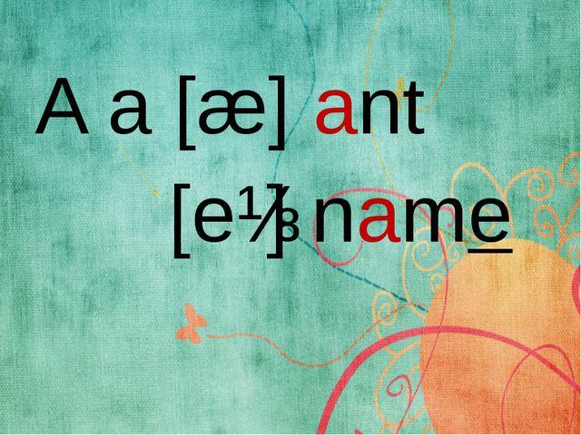 A a [æ] ant [eɪ] name