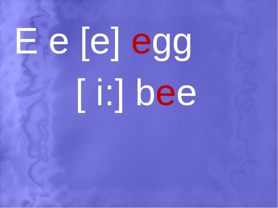 E e [e] egg [ i:] bee