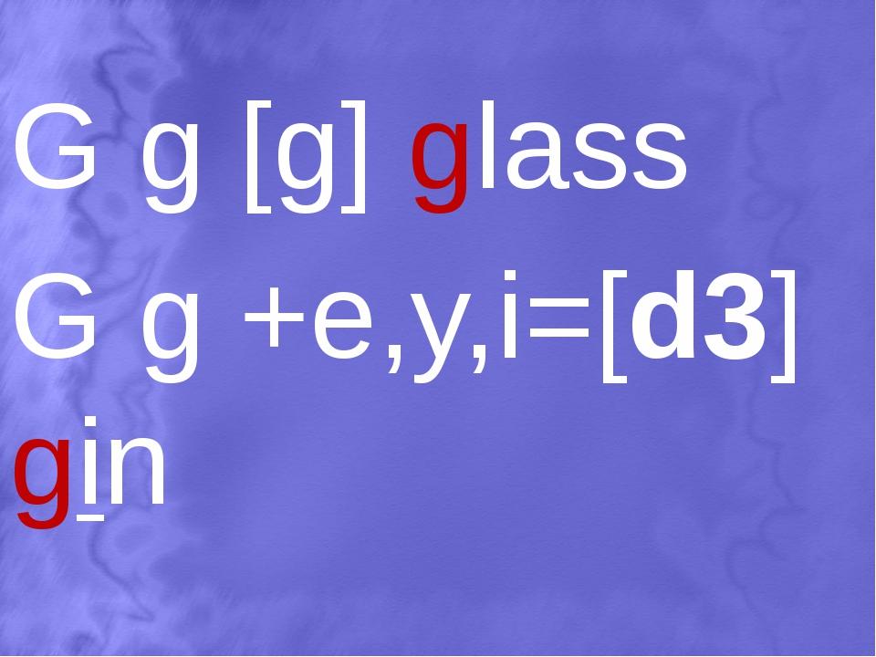 G g [g] glass G g +e,y,i=[d3] gin