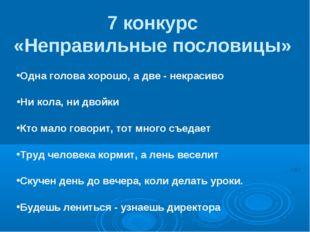 7 конкурс «Неправильные пословицы» Одна голова хорошо, а две - некрасиво Ни