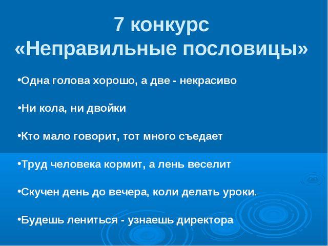 7 конкурс «Неправильные пословицы» Одна голова хорошо, а две - некрасиво Ни...