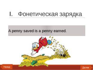 Фонетическая зарядка A penny saved is a penny earned. Далее Назад