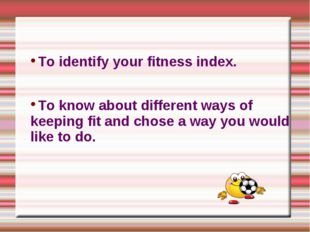 To identify your fitness index. To know about different ways of keeping fit a
