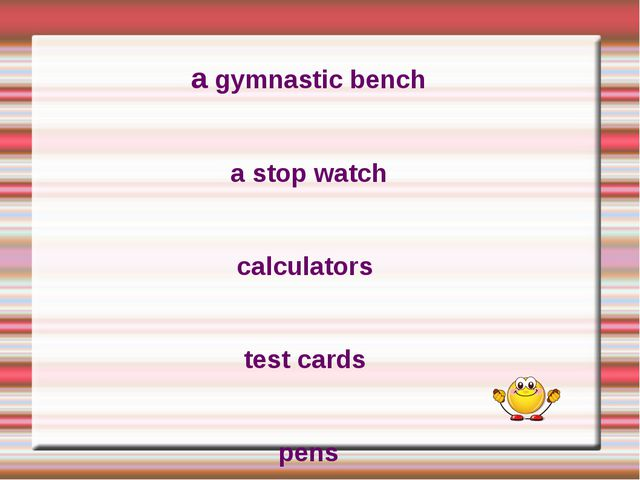 a gymnastic bench a stop watch calculators test cards pens