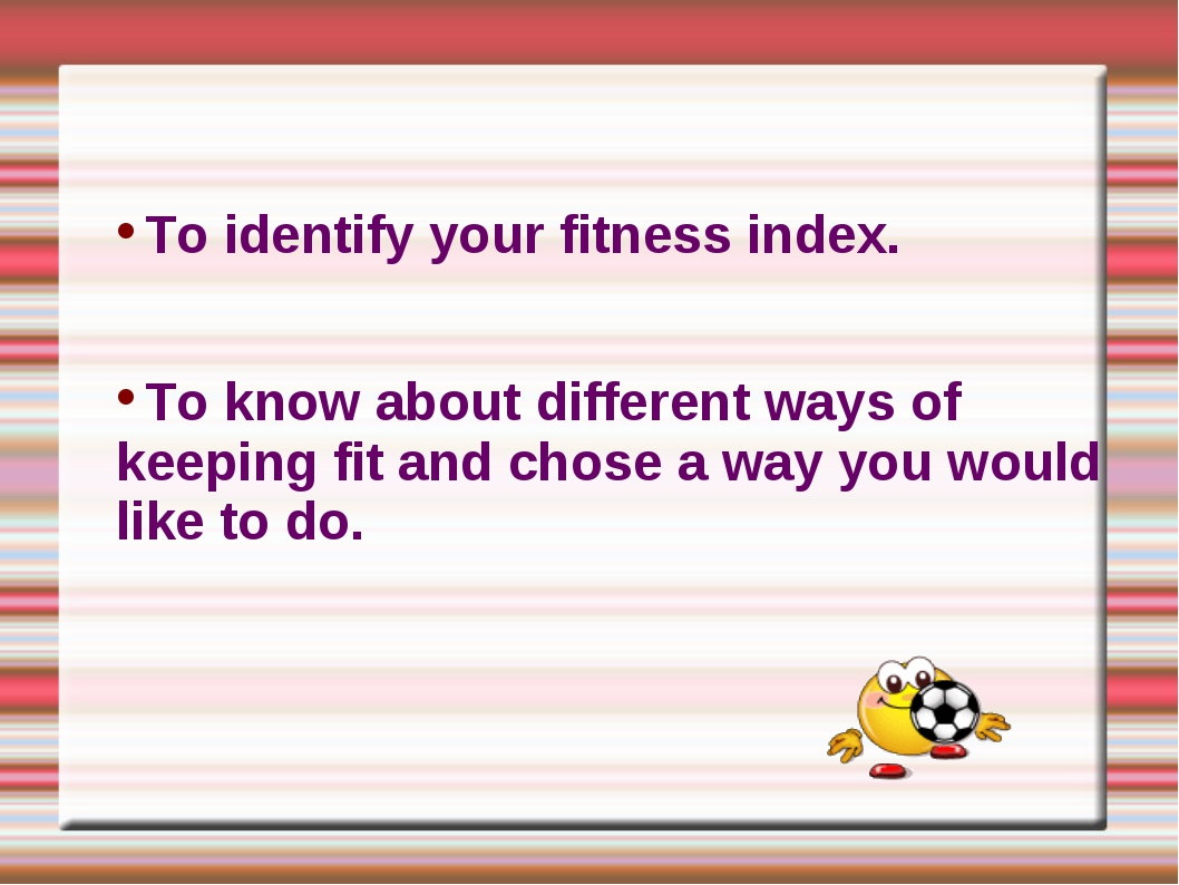 To identify your fitness index. To know about different ways of keeping fit a...