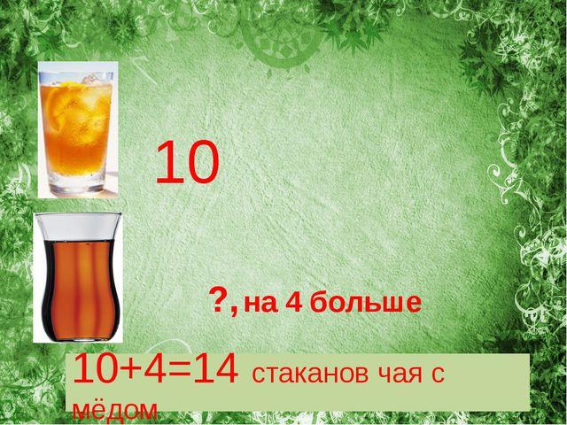 ?, на 4 больше 10 10+4=14 стаканов чая с мёдом