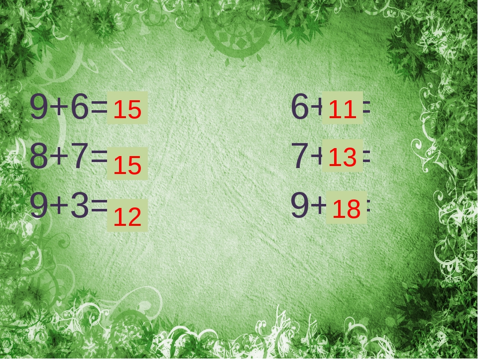 9+6= 6+5= 8+7= 7+6= 9+3= 9+9= 15 15 12 18 13 11