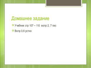 Домашнее задание Учебник стр 107 – 110 вопр 2, 7 пис Вопр 3,6 устно