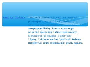 Сабақтың мақсаты: Қазақстан Респубилкасының мемлекеттік рәміздерін, олардың қ