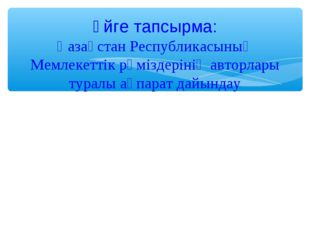 Үйге тапсырма: Қазақстан Республикасының Мемлекеттік рәміздерінің авторлары