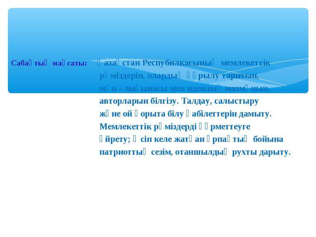 Сабақтың мақсаты: Қазақстан Респубилкасының мемлекеттік рәміздерін, олардың қ...
