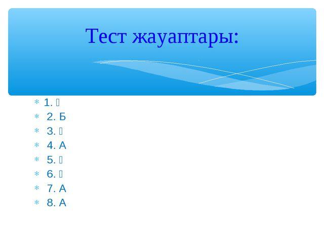 1. Ә 2. Б 3. Ә 4. А 5. Ә 6. Ә 7. А 8. А Тест жауаптары: