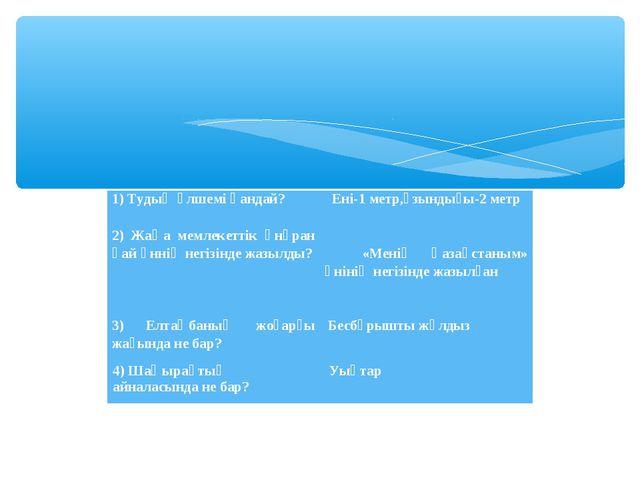 1) Тудың өлшемі қандай?  Ені-1 метр,ұзындығы-2 метр  2) Жаңа мемлекеттік ә...