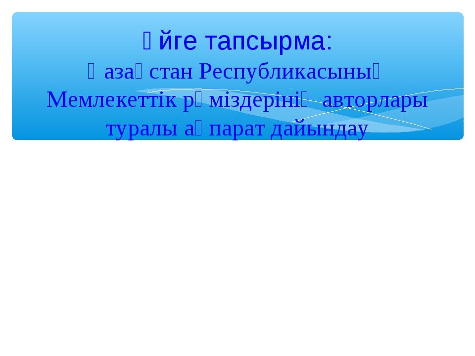 Үйге тапсырма: Қазақстан Республикасының Мемлекеттік рәміздерінің авторлары...