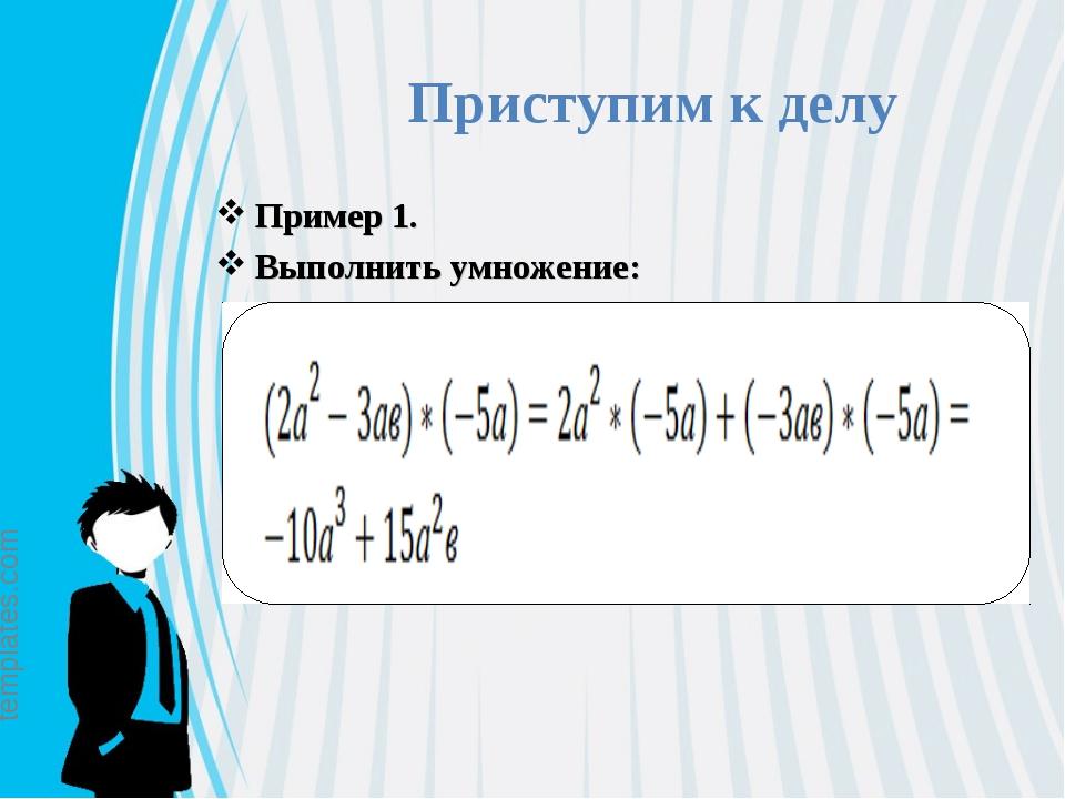 Приступим к делу Пример 1. Выполнить умножение: © free-ppt-templates.com