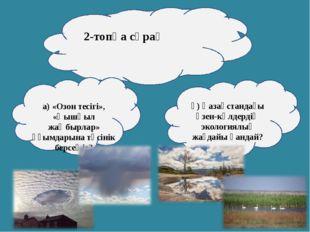 2-топқа сұрақ а) «Озон тесігі», «Қышқыл жаңбырлар» ұғымдарына түсінік берсеңі