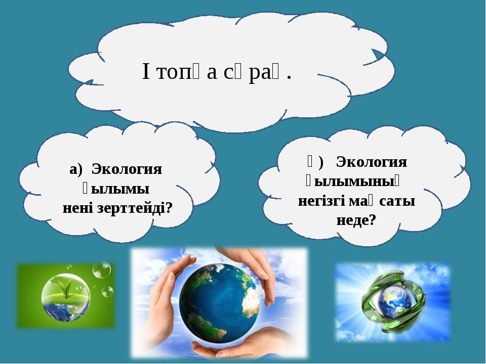 І топқа сұрақ. а) Экология ғылымы нені зерттейді? ә) Экология ғылымының негіз...