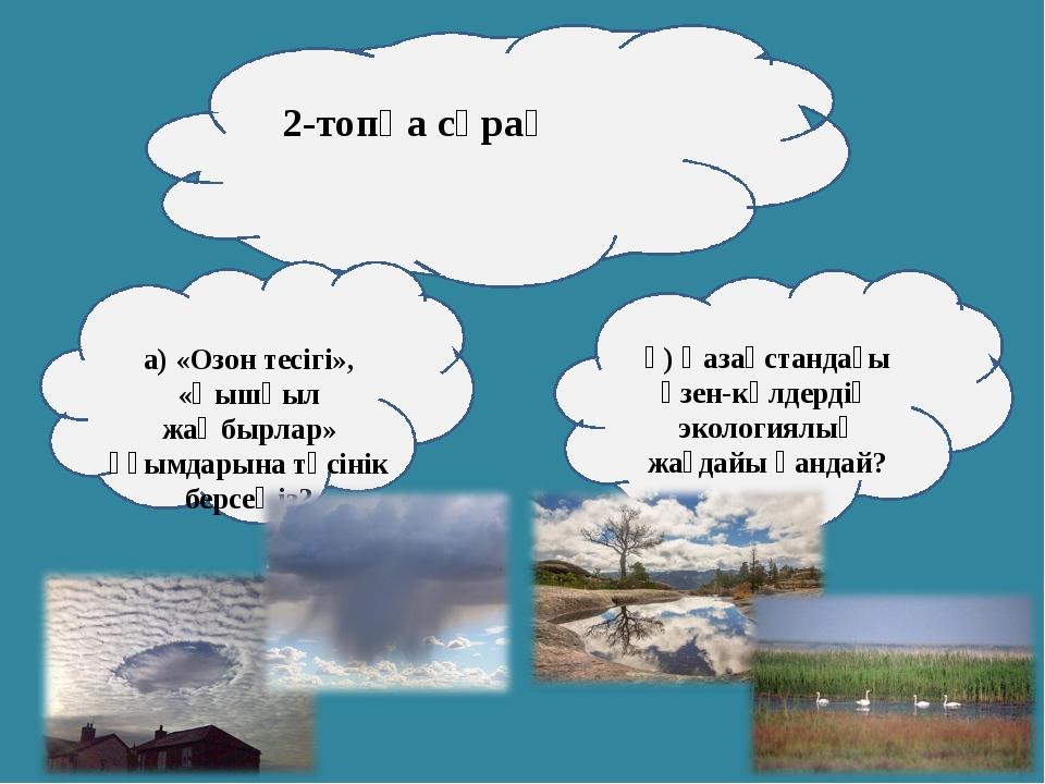2-топқа сұрақ а) «Озон тесігі», «Қышқыл жаңбырлар» ұғымдарына түсінік берсеңі...