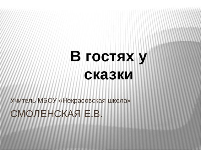 СМОЛЕНСКАЯ Е.В. Учитель МБОУ «Некрасовская школа» В гостях у сказки
