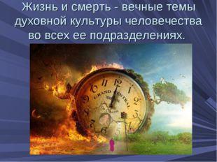 Жизнь и смерть - вечные темы духовной культуры человечества во всех ее подраз