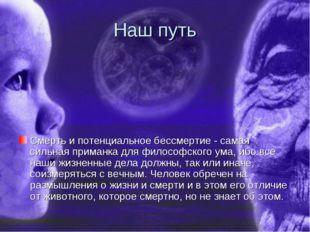 Наш путь Смерть и потенциальное бессмертие - самая сильная приманка для филос