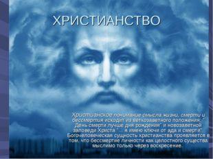 ХРИСТИАНСТВО Христианское понимание смысла жизни, смерти и бессмертия исходит