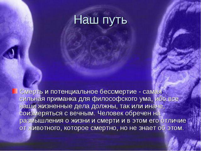 Наш путь Смерть и потенциальное бессмертие - самая сильная приманка для филос...