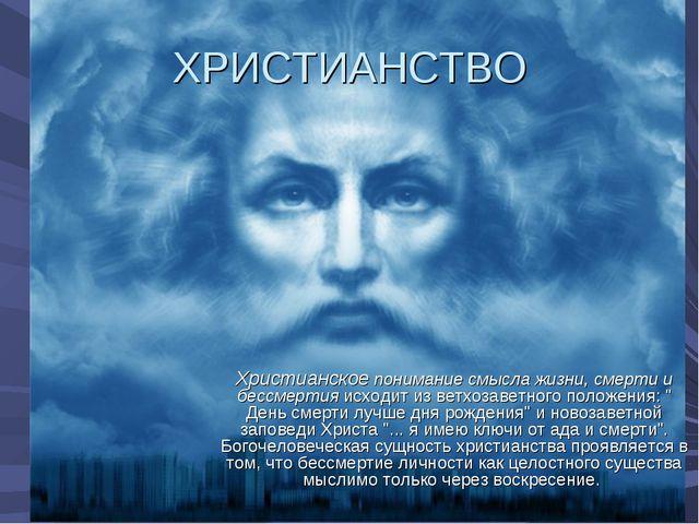 ХРИСТИАНСТВО Христианское понимание смысла жизни, смерти и бессмертия исходит...