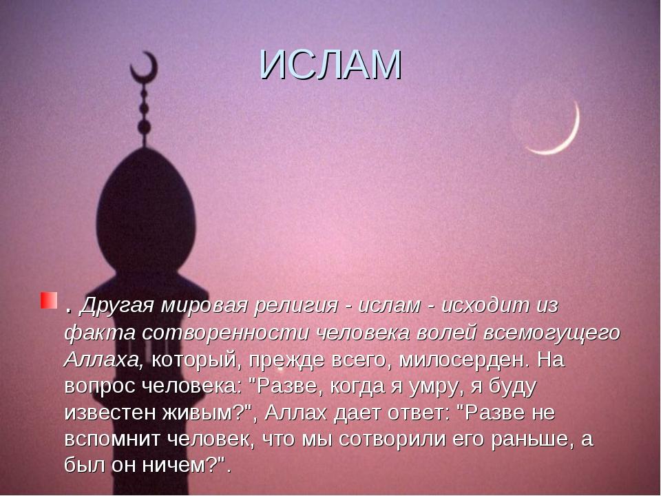 ИСЛАМ . Другая мировая религия - ислам - исходит из факта сотворенности челов...