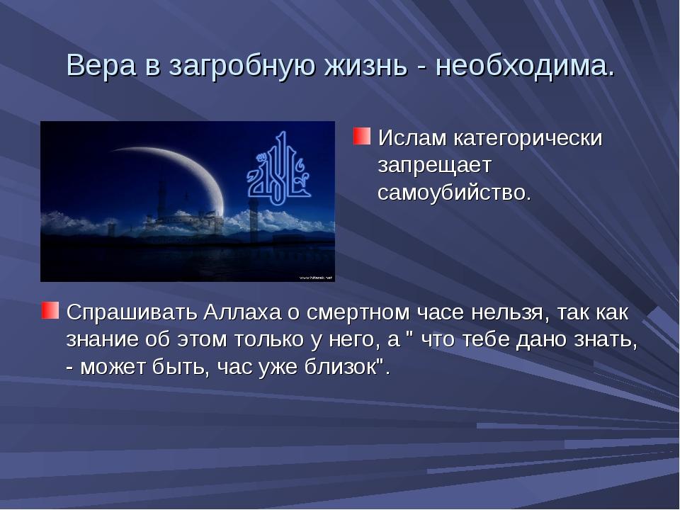 Вера в загробную жизнь - необходима. Спрашивать Аллаха о смертном часе нельзя...