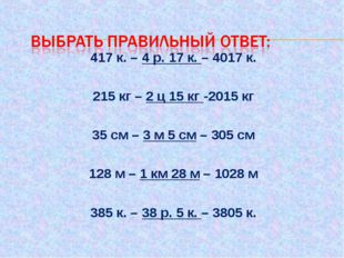 417 к. – 4 р. 17 к. – 4017 к.  215 кг – 2 ц 15 кг -2015 кг  35 см – 3 м 5