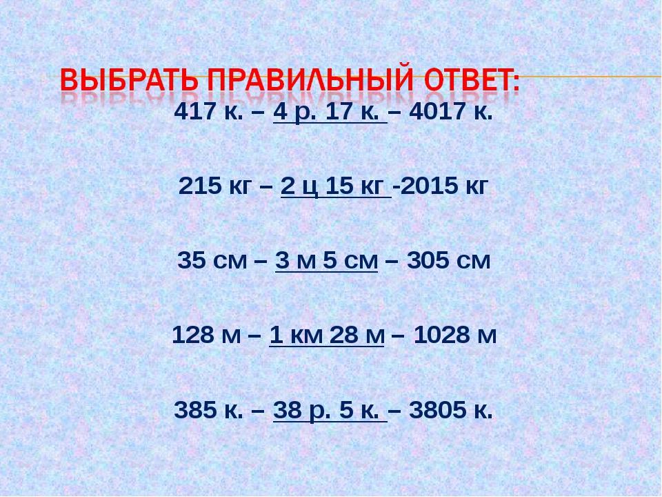 417 к. – 4 р. 17 к. – 4017 к.  215 кг – 2 ц 15 кг -2015 кг  35 см – 3 м 5...