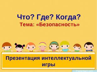 Что? Где? Когда? Тема: «Безопасность» Prezentacii.com Презентация интеллектуа