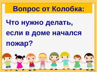 Вопрос от Колобка: Что нужно делать, если в доме начался пожар?