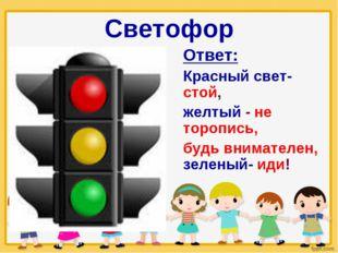 Светофор Ответ: Красный свет- стой, желтый - не торопись, будь внимателен, зе