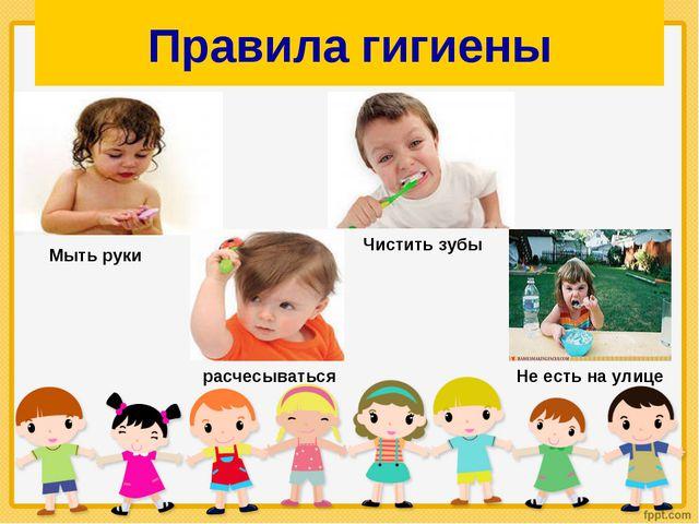 Правила гигиены Мыть руки Чистить зубы расчесываться Не есть на улице