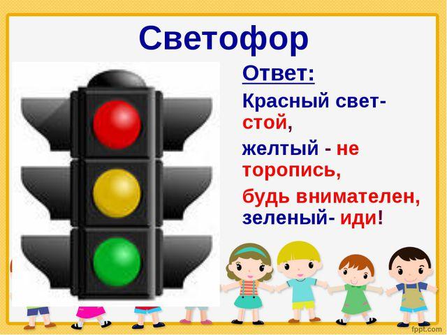 Светофор Ответ: Красный свет- стой, желтый - не торопись, будь внимателен, зе...