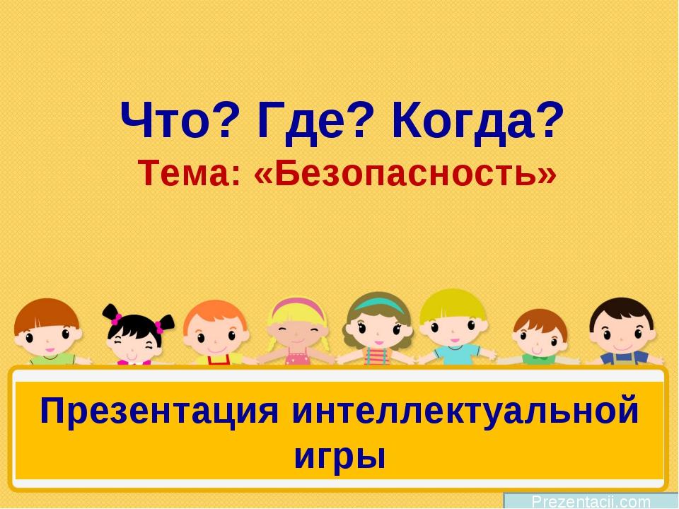 Что? Где? Когда? Тема: «Безопасность» Prezentacii.com Презентация интеллектуа...