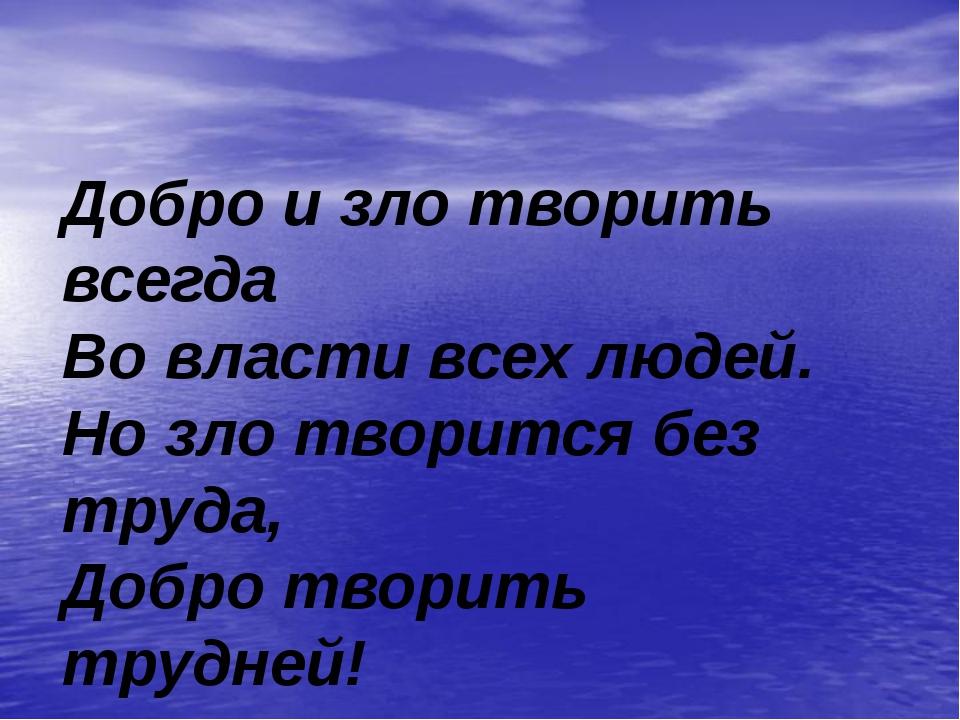 Добро и зло творить всегда Во власти всех людей. Но зло творится без труда,...