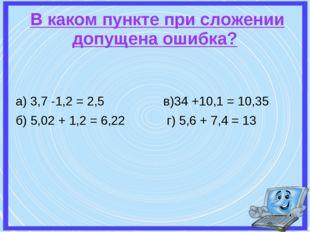В каком пункте при сложении допущена ошибка? а) 3,7 -1,2 = 2,5 в)34 +10,1 =