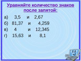 а) 3,5 и 2,67 б) 81,37 и 4,259 в) 4 и 12,345 г) 15,63 и 8,1 Уравняйте количес