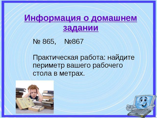 Информация о домашнем задании . № 865, №867 Практическая работа: найдите пери...