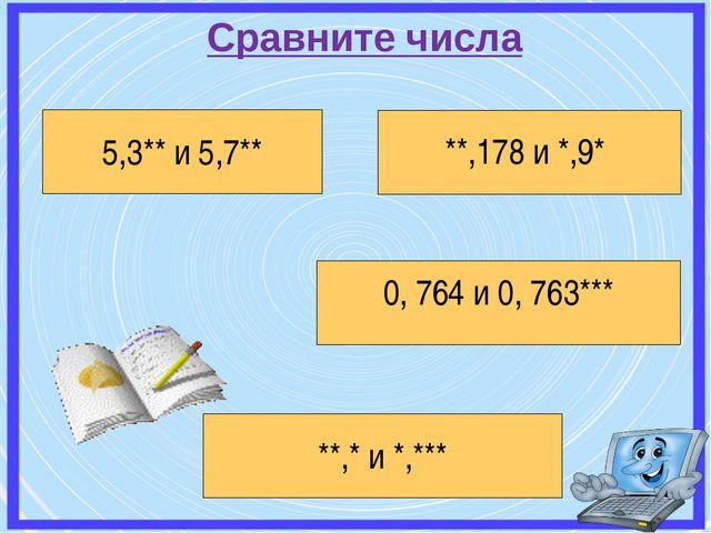 Сравните числа 5,3** и 5,7** **,178 и *,9* 0, 764 и 0, 763*** **,* и *,***