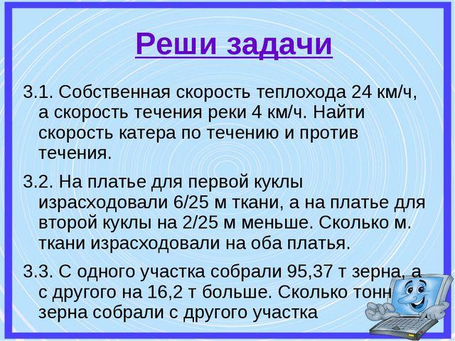 Реши задачи 3.1. Собственная скорость теплохода 24 км/ч, а скорость течения р...