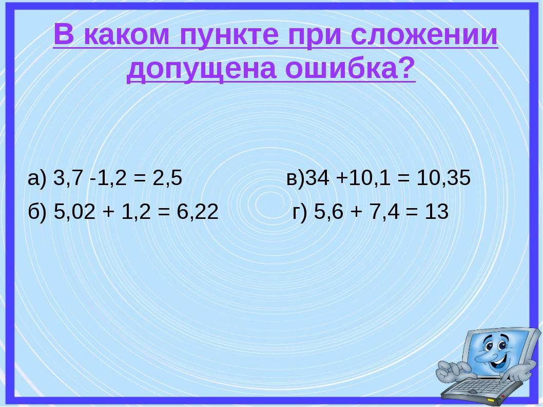 В каком пункте при сложении допущена ошибка? а) 3,7 -1,2 = 2,5 в)34 +10,1 =...