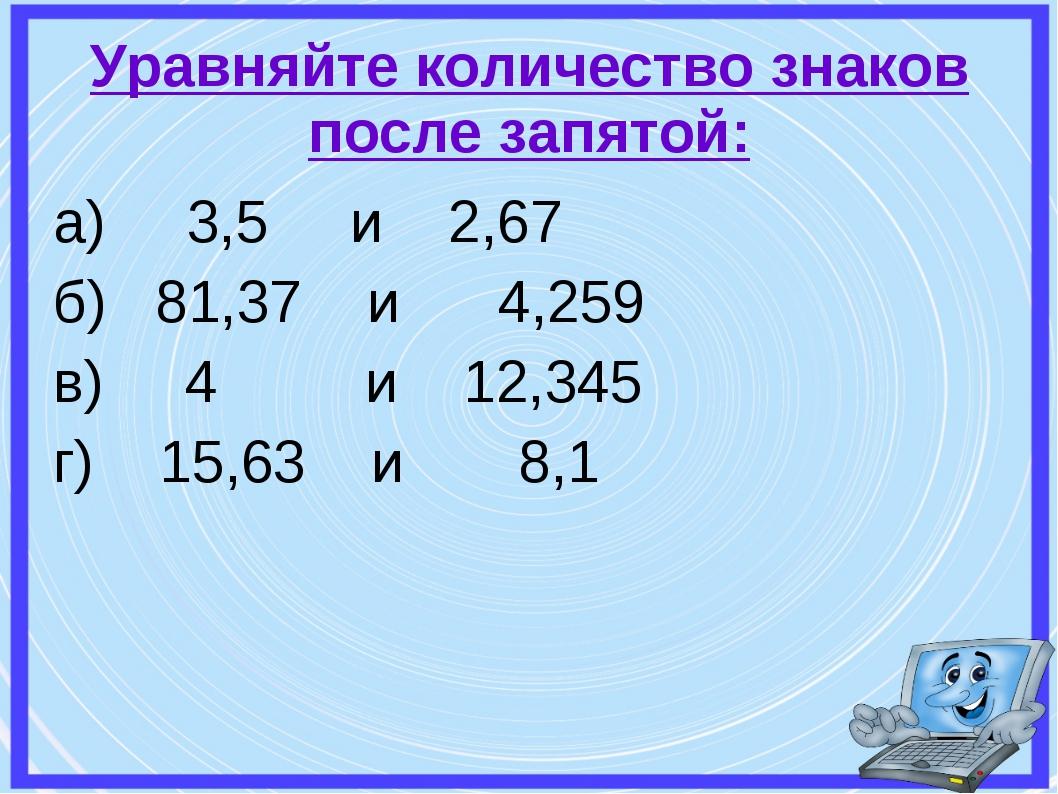 а) 3,5 и 2,67 б) 81,37 и 4,259 в) 4 и 12,345 г) 15,63 и 8,1 Уравняйте количес...