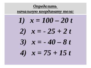 Определить начальную координату тела: x = 100 – 20 t x = - 25 + 2 t x = - 40