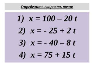 Определить скорость тела: x = 100 – 20 t x = - 25 + 2 t x = - 40 – 8 t x = 75